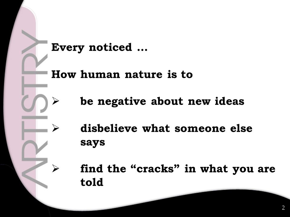 2 Every noticed … How human nature is to  be negative about new ideas  disbelieve what someone else says  find the cracks in what you are told