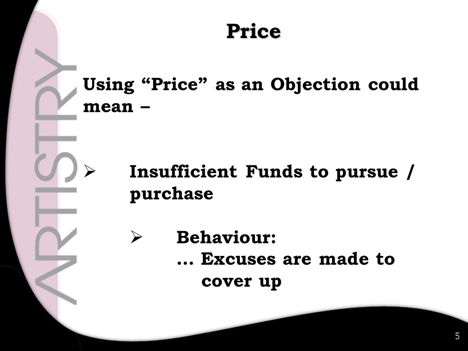 5 Using Price as an Objection could mean –  Insufficient Funds to pursue / purchase  Behaviour: … Excuses are made to cover up Price