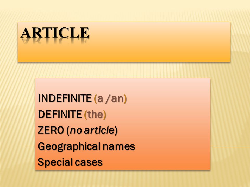 INDEFINITE (a /an) DEFINITE (the) ZERO (no article) Geographical names Special cases INDEFINITE (a /an) DEFINITE (the) ZERO (no article) Geographical