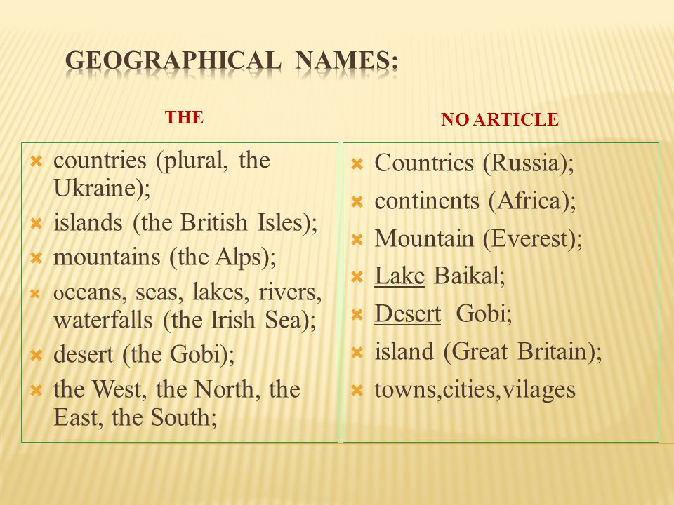 THE NO ARTICLE  countries (plural, the Ukraine);  islands (the British Isles);  mountains (the Alps);  o ceans, seas, lakes, rivers, waterfalls (t