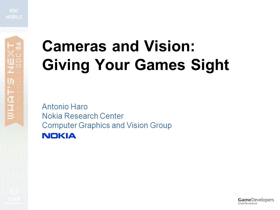 Cameras and Vision: Giving Your Games Sight Antonio Haro Nokia Research Center Computer Graphics and Vision Group