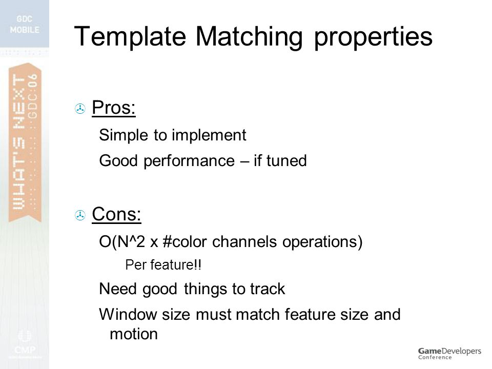 Template Matching properties  Pros: Simple to implement Good performance – if tuned  Cons: O(N^2 x #color channels operations) Per feature!.