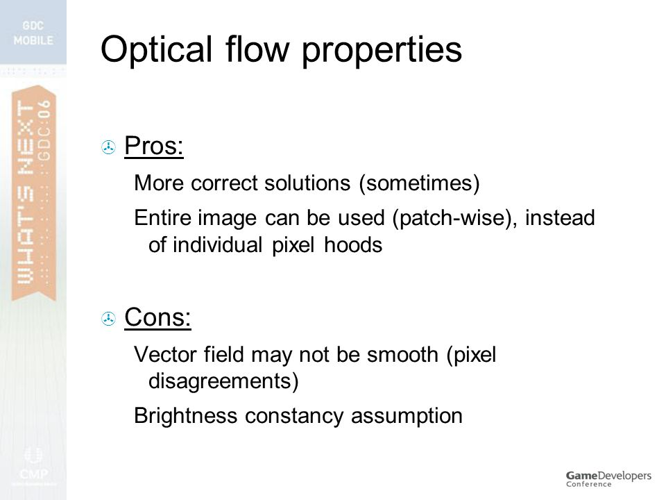 Optical flow properties  Pros: More correct solutions (sometimes) Entire image can be used (patch-wise), instead of individual pixel hoods  Cons: Vector field may not be smooth (pixel disagreements) Brightness constancy assumption