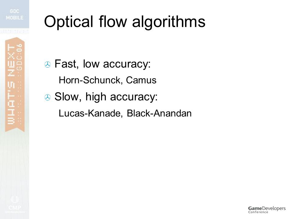 Optical flow algorithms  Fast, low accuracy: Horn-Schunck, Camus  Slow, high accuracy: Lucas-Kanade, Black-Anandan