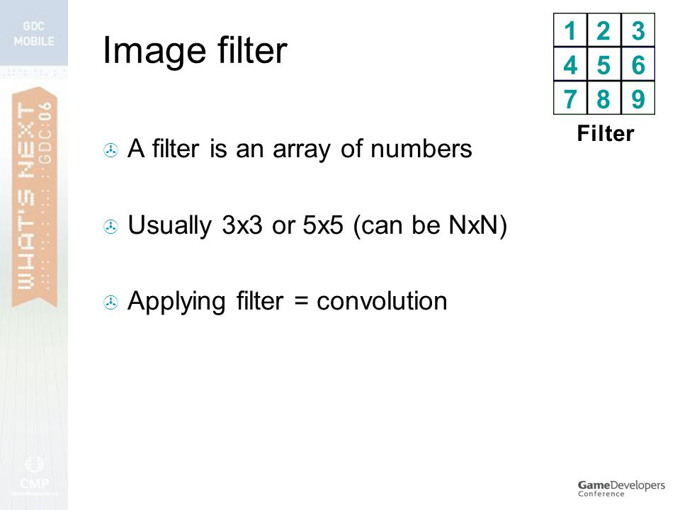 Image filter  A filter is an array of numbers  Usually 3x3 or 5x5 (can be NxN)  Applying filter = convolution 123 456 789 Filter