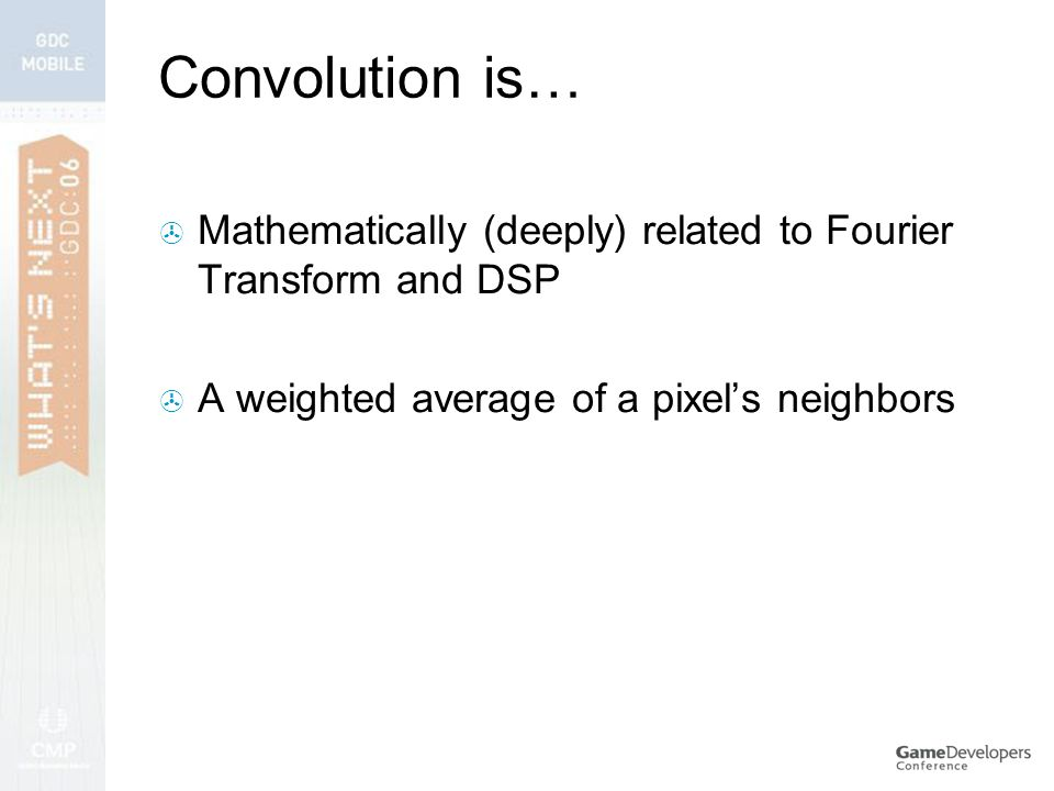 Convolution is…  Mathematically (deeply) related to Fourier Transform and DSP  A weighted average of a pixel's neighbors