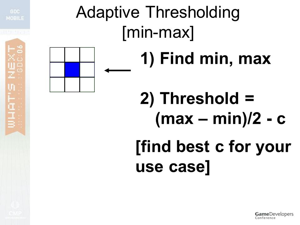 Adaptive Thresholding [min-max] 1) Find min, max 2) Threshold = (max – min)/2 - c [find best c for your use case]