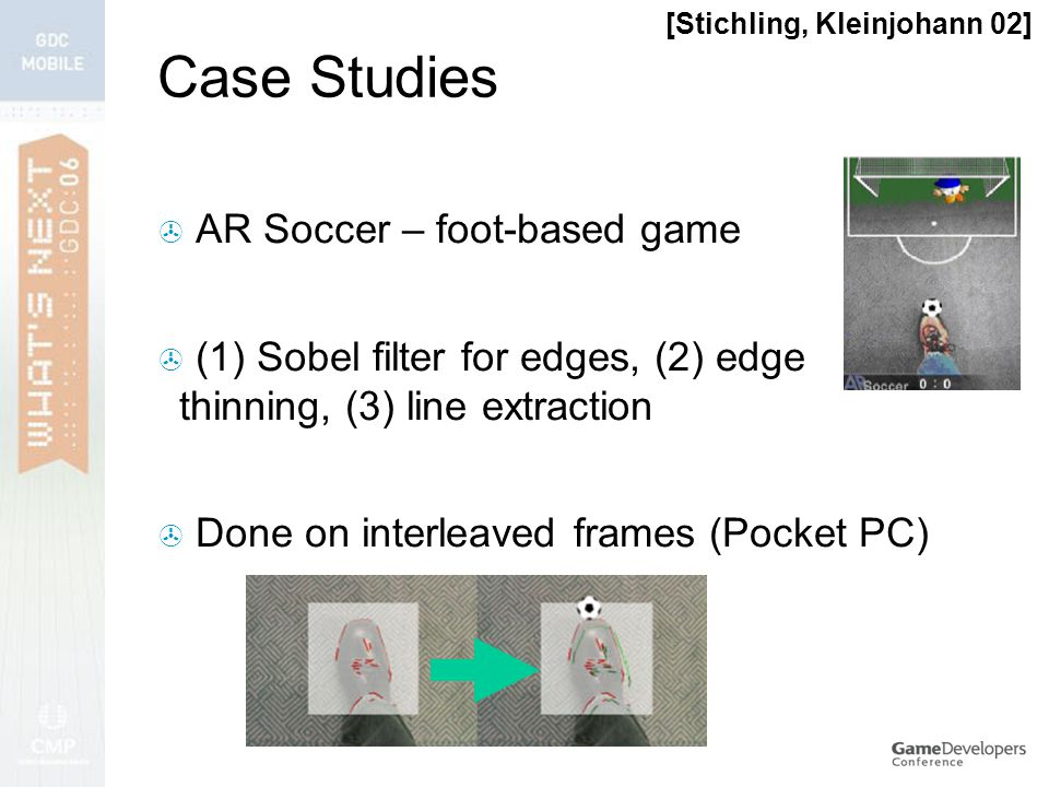 Case Studies  AR Soccer – foot-based game  (1) Sobel filter for edges, (2) edge thinning, (3) line extraction  Done on interleaved frames (Pocket PC) [Stichling, Kleinjohann 02]