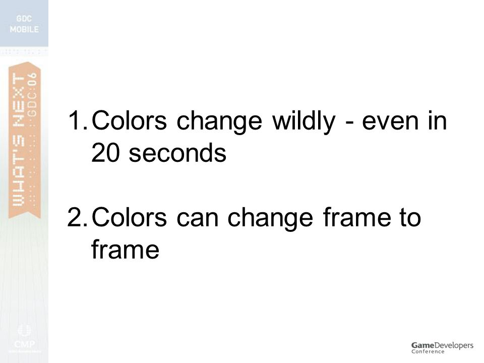 1.Colors change wildly - even in 20 seconds 2.Colors can change frame to frame