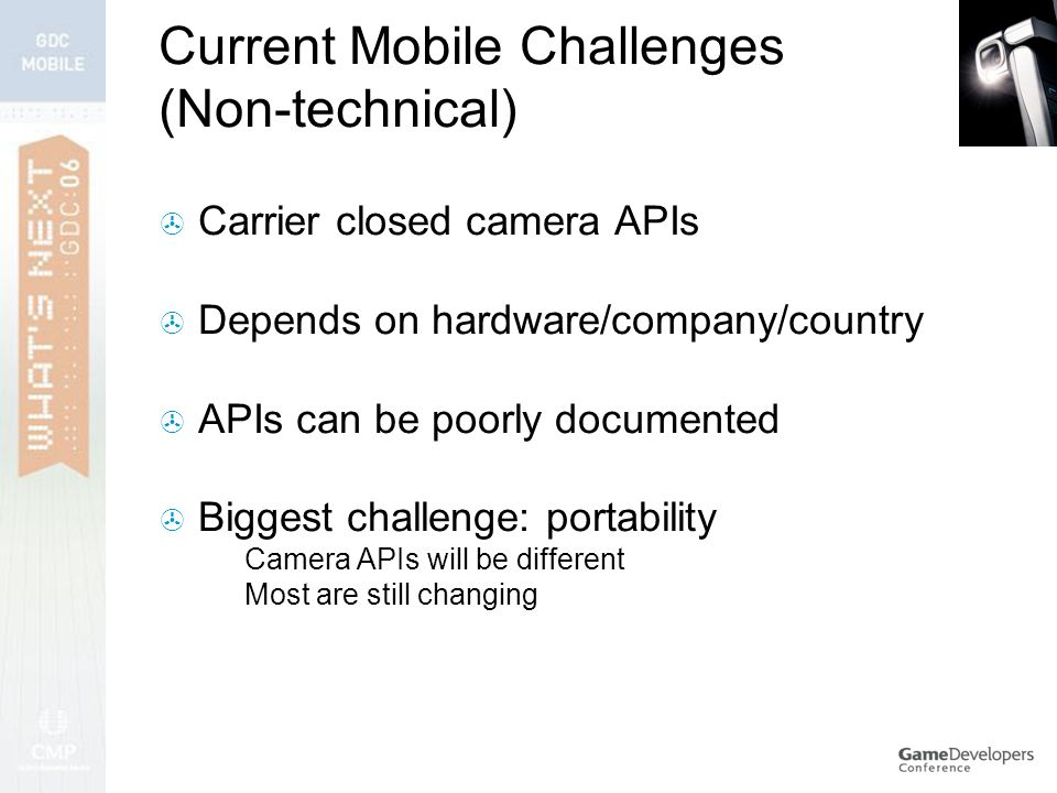 Current Mobile Challenges (Non-technical)  Carrier closed camera APIs  Depends on hardware/company/country  APIs can be poorly documented  Biggest challenge: portability  Camera APIs will be different  Most are still changing
