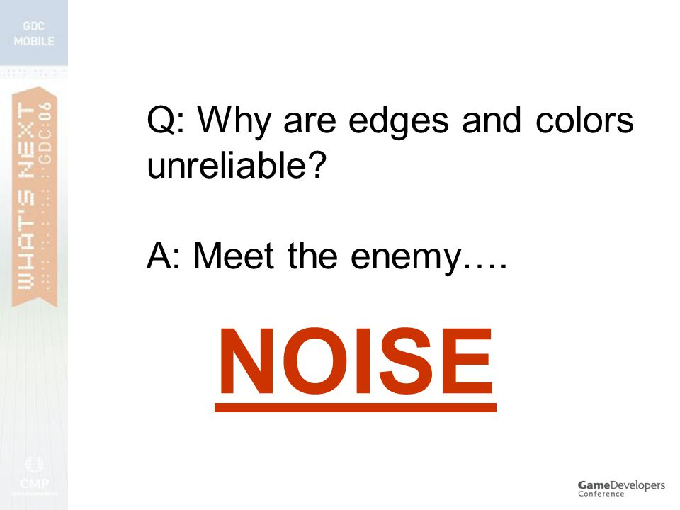 Q: Why are edges and colors unreliable A: Meet the enemy…. NOISE