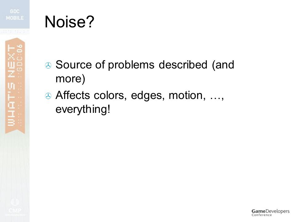 Noise  Source of problems described (and more)  Affects colors, edges, motion, …, everything!