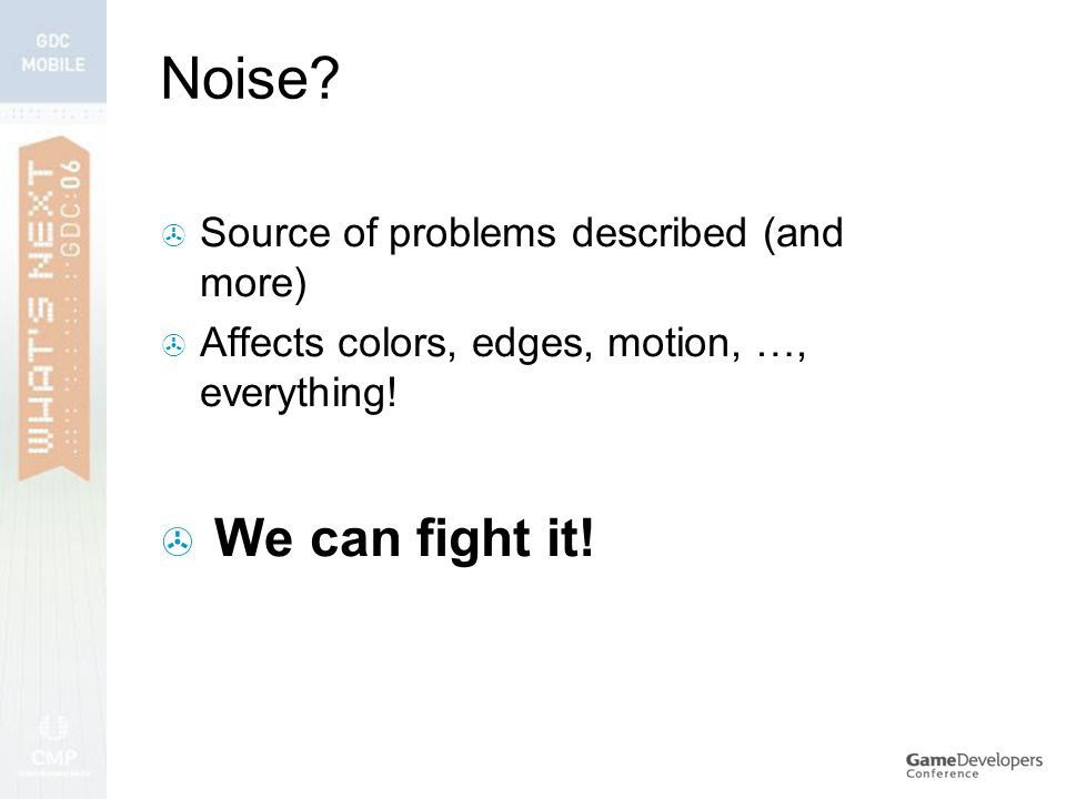 Noise.  Source of problems described (and more)  Affects colors, edges, motion, …, everything.