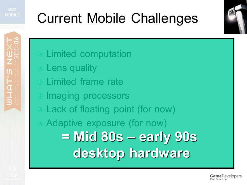  Limited computation  Lens quality  Limited frame rate  Imaging processors  Lack of floating point (for now)  Adaptive exposure (for now) = Mid 80s – early 90s desktop hardware Current Mobile Challenges