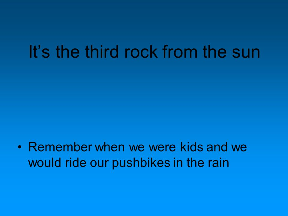 It's the third rock from the sun Remember when we were kids and we would ride our pushbikes in the rain