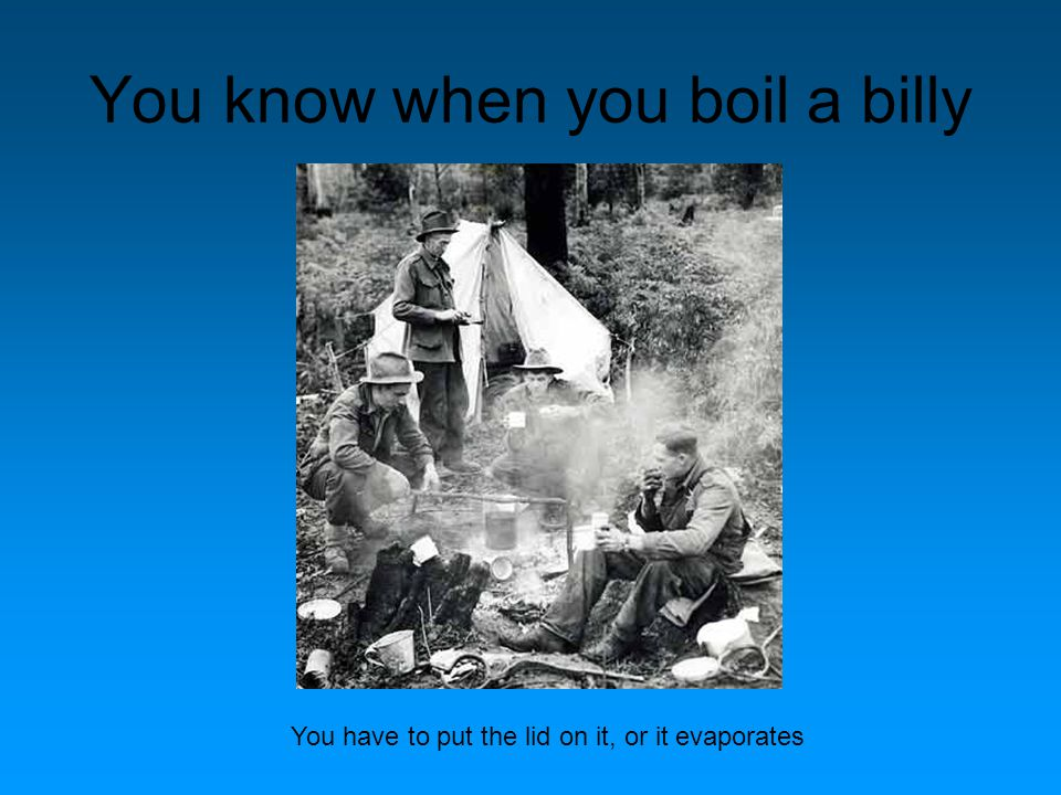 You know when you boil a billy You have to put the lid on it, or it evaporates