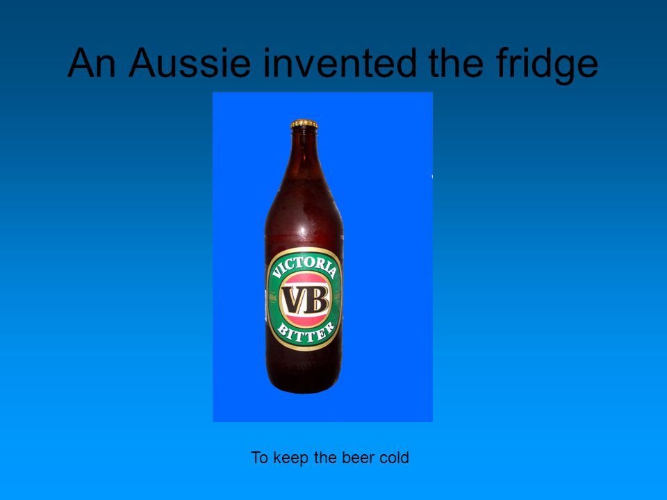 An Aussie invented the fridge To keep the beer cold