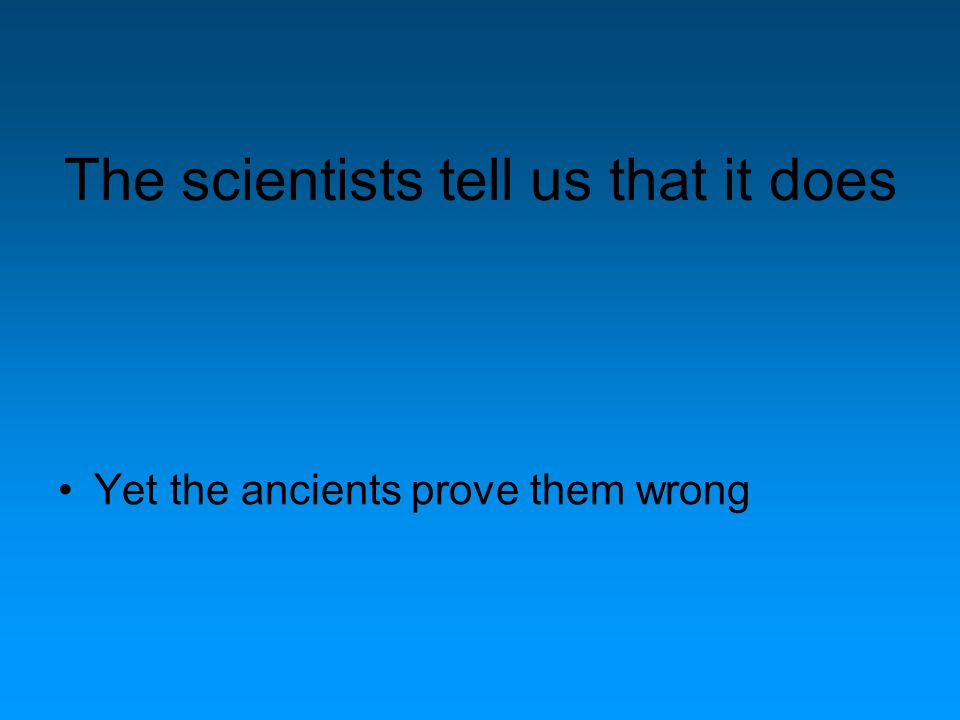 The scientists tell us that it does Yet the ancients prove them wrong