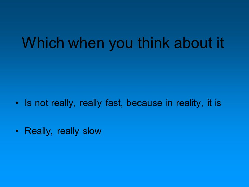 Which when you think about it Is not really, really fast, because in reality, it is Really, really slow