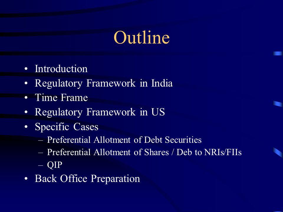 Outline Introduction Regulatory Framework in India Time Frame Regulatory Framework in US Specific Cases –Preferential Allotment of Debt Securities –Preferential Allotment of Shares / Deb to NRIs/FIIs –QIP Back Office Preparation