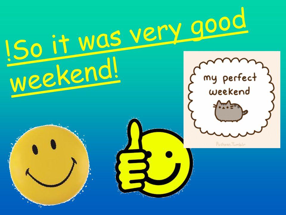 !So it was very good weekend!