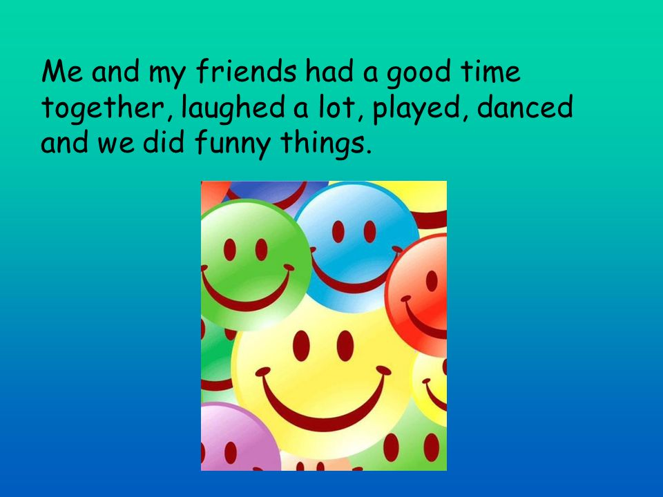 Me and my friends had a good time together, laughed a lot, played, danced and we did funny things.