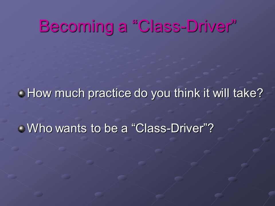 Becoming a Class-Driver How much practice do you think it will take.