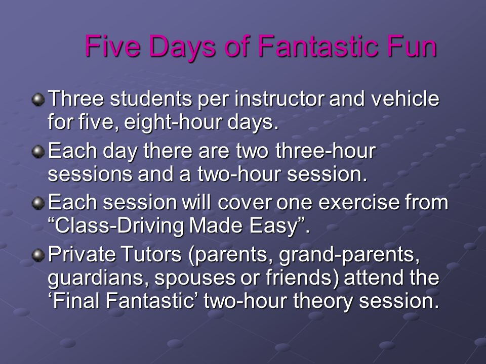 Five Days of Fantastic Fun Three students per instructor and vehicle for five, eight-hour days. Each day there are two three-hour sessions and a two-h