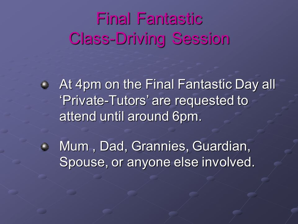 Final Fantastic Class-Driving Session At 4pm on the Final Fantastic Day all 'Private-Tutors' are requested to attend until around 6pm.