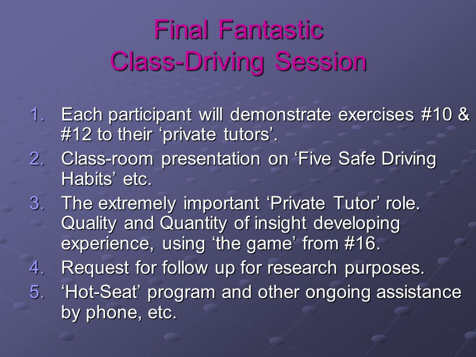 Final Fantastic Class-Driving Session 1.Each participant will demonstrate exercises #10 & #12 to their 'private tutors'. 2.Class-room presentation on