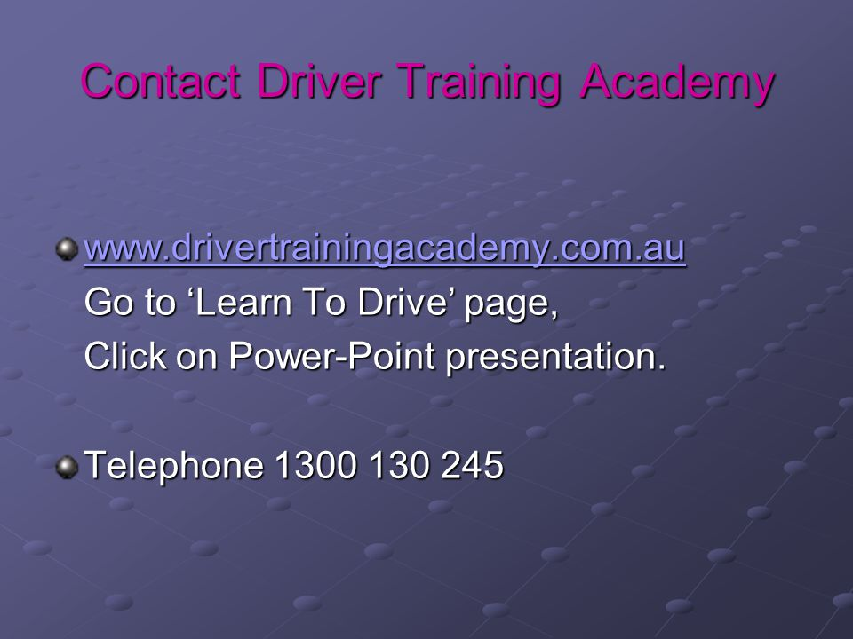 Contact Driver Training Academy www.drivertrainingacademy.com.au Go to 'Learn To Drive' page, Click on Power-Point presentation.