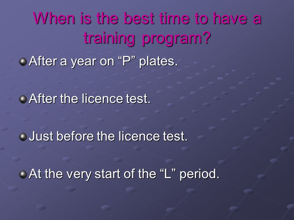 When is the best time to have a training program. After a year on P plates.