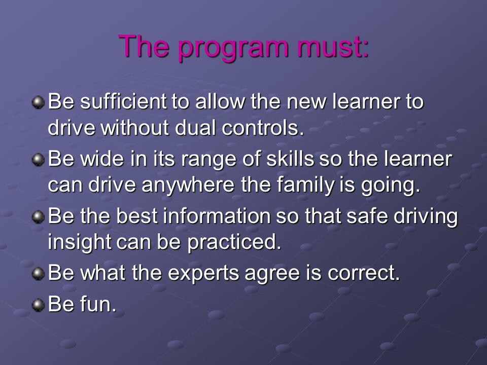 The program must: Be sufficient to allow the new learner to drive without dual controls.