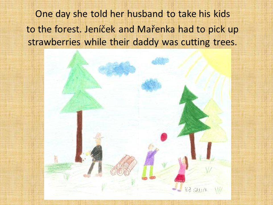 One day she told her husband to take his kids to the forest. Jeníček and Mařenka had to pick up strawberries while their daddy was cutting trees.