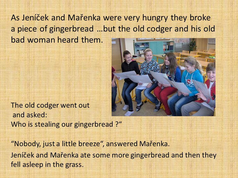 As Jeníček and Mařenka were very hungry they broke a piece of gingerbread …but the old codger and his old bad woman heard them. The old codger went ou