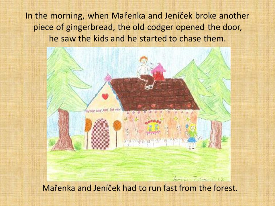 In the morning, when Mařenka and Jeníček broke another piece of gingerbread, the old codger opened the door, he saw the kids and he started to chase t