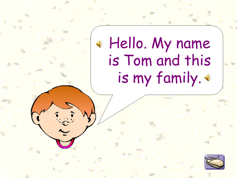 Hello. My name is Tom and this is my family.