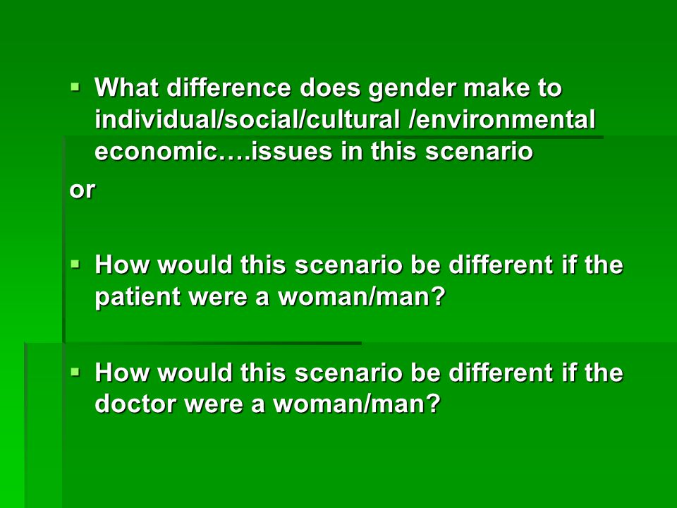  What difference does gender make to individual/social/cultural /environmental economic….issues in this scenario or  How would this scenario be diff