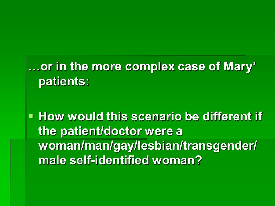 …or in the more complex case of Mary' patients:  How would this scenario be different if the patient/doctor were a woman/man/gay/lesbian/transgender/ male self-identified woman?