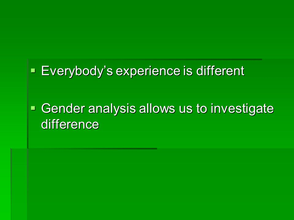  Everybody's experience is different  Gender analysis allows us to investigate difference