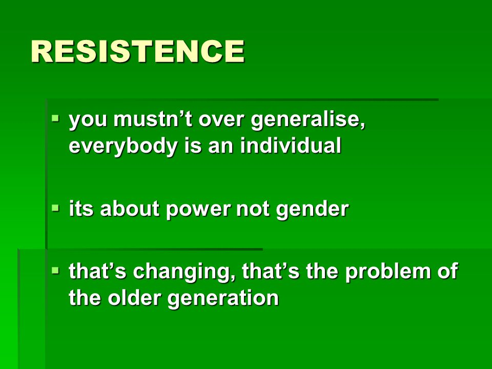 RESISTENCE  you mustn't over generalise, everybody is an individual  its about power not gender  that's changing, that's the problem of the older generation