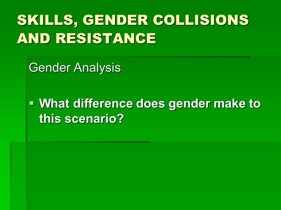 SKILLS, GENDER COLLISIONS AND RESISTANCE Gender Analysis  What difference does gender make to this scenario?