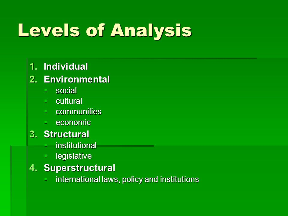 Levels of Analysis 1.Individual 2.Environmental  social  cultural  communities  economic 3.Structural  institutional  legislative 4.Superstructural  international laws, policy and institutions