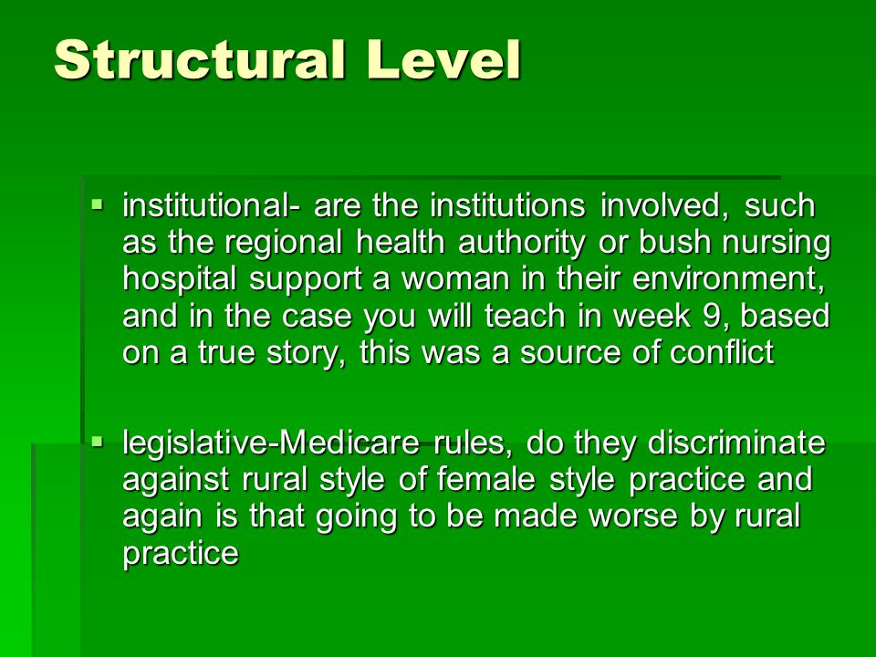 Structural Level  institutional- are the institutions involved, such as the regional health authority or bush nursing hospital support a woman in their environment, and in the case you will teach in week 9, based on a true story, this was a source of conflict  legislative-Medicare rules, do they discriminate against rural style of female style practice and again is that going to be made worse by rural practice