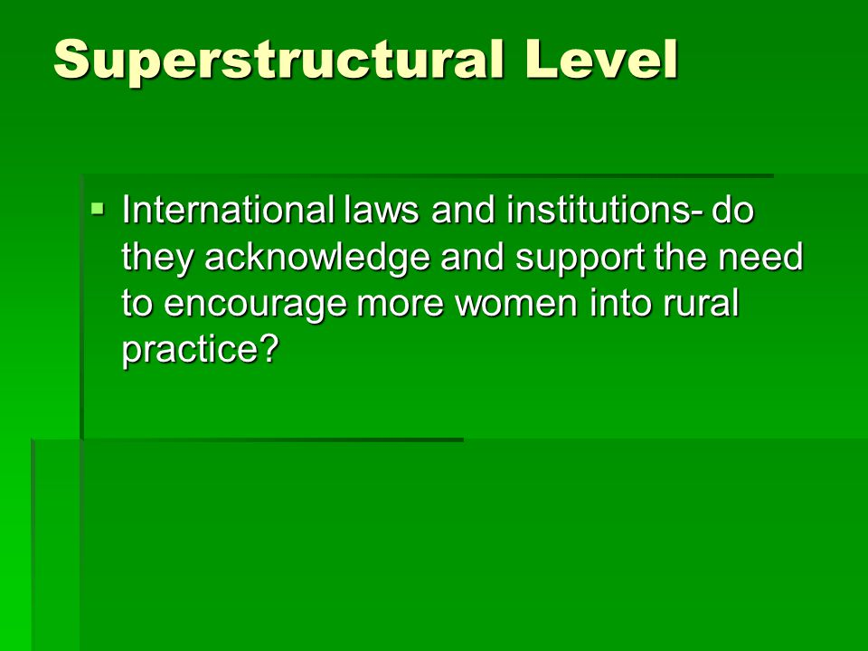 Superstructural Level  International laws and institutions- do they acknowledge and support the need to encourage more women into rural practice?