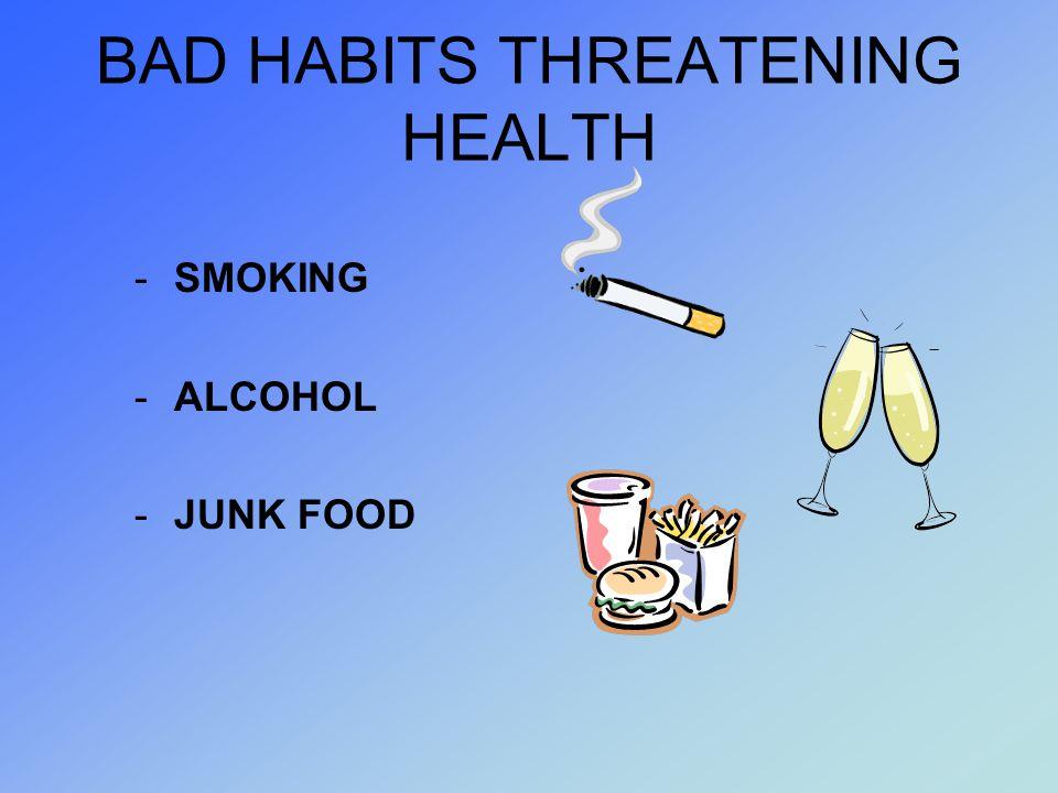 BAD HABITS THREATENING HEALTH -SMOKING -ALCOHOL -JUNK FOOD