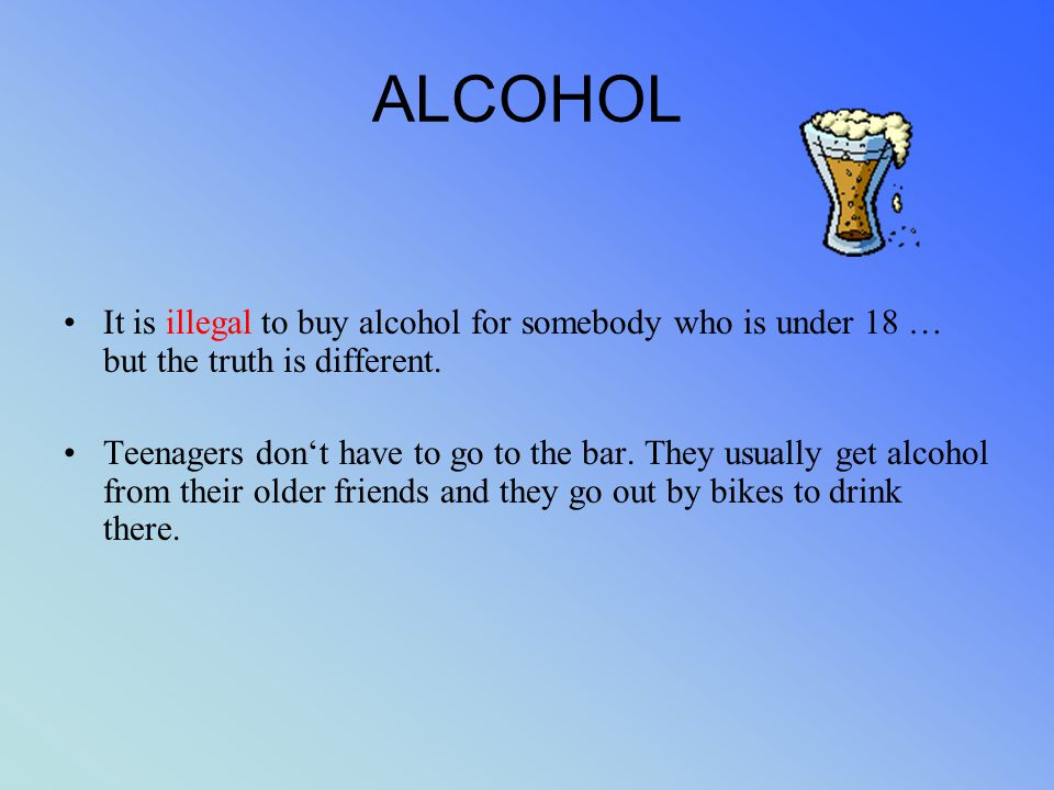 ALCOHOL It is illegal to buy alcohol for somebody who is under 18 … but the truth is different. Teenagers don't have to go to the bar. They usually ge
