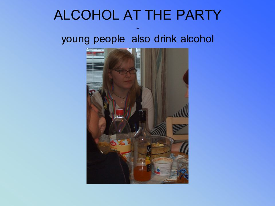 ALCOHOL AT THE PARTY - young people also drink alcohol