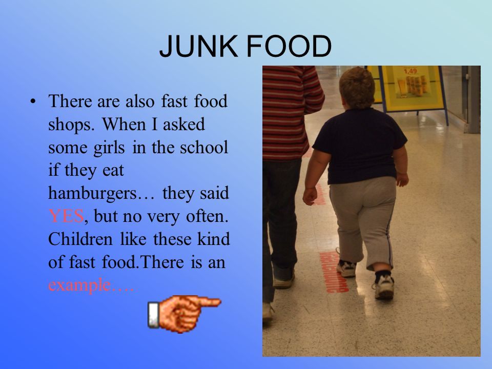 JUNK FOOD There are also fast food shops. When I asked some girls in the school if they eat hamburgers… they said YES, but no very often. Children lik