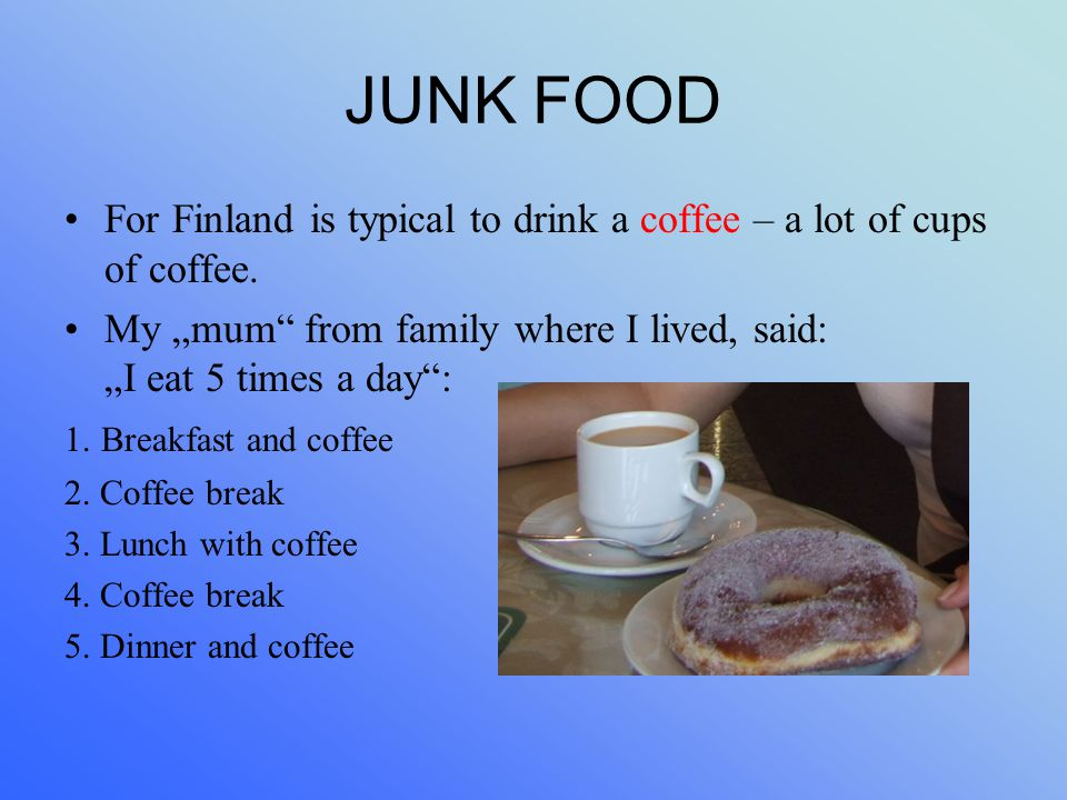 "JUNK FOOD For Finland is typical to drink a coffee – a lot of cups of coffee. My ""mum"" from family where I lived, said: ""I eat 5 times a day"": 1. Brea"